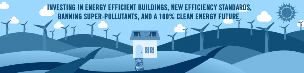 Investing in energy efficient buildings, new efficiency standards, banning super-pollutants, and a 100% clean energy future